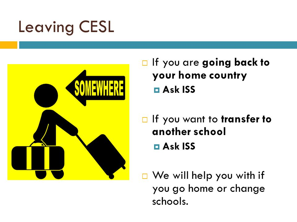 Leaving CESL  If you are going back to your home country  Ask ISS  If you want to transfer to another school  Ask ISS  We will help you with if you go home or change schools.