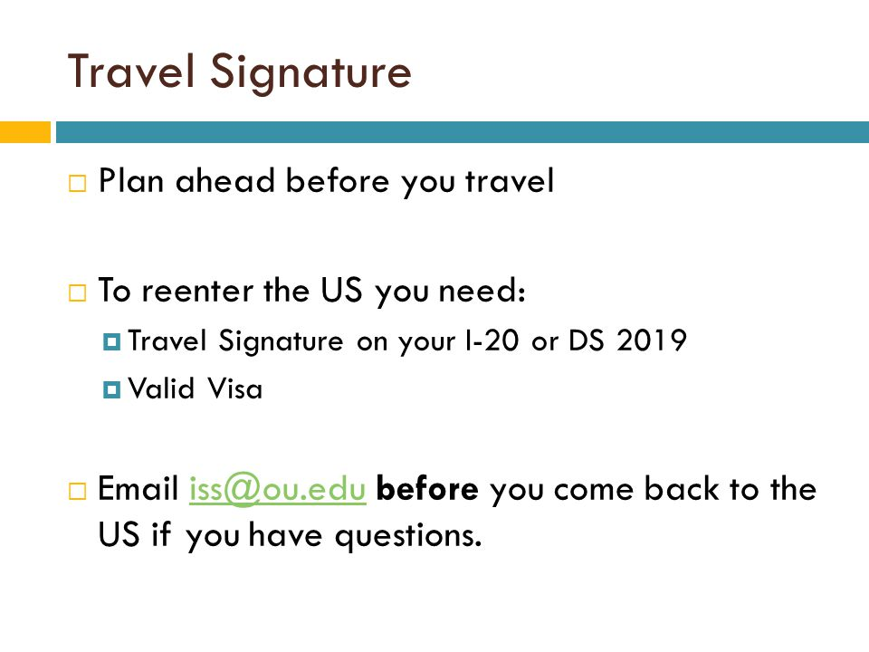 Travel Signature  Plan ahead before you travel  To reenter the US you need:  Travel Signature on your I-20 or DS 2019  Valid Visa  Email iss@ou.edu before you come back to the US if you have questions.iss@ou.edu