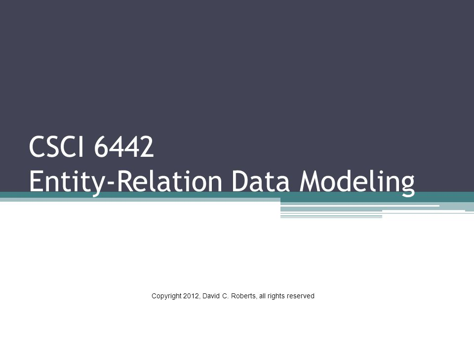 CSCI 6442 Entity-Relation Data Modeling Copyright 2012, David C. Roberts, all rights reserved