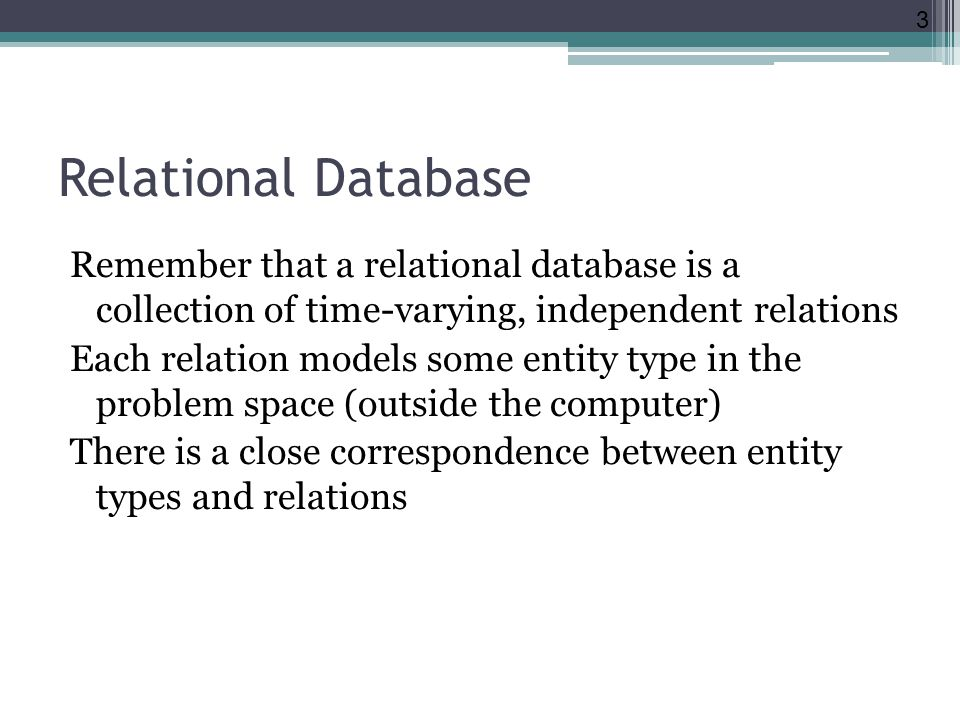 Relational Database Remember that a relational database is a collection of time-varying, independent relations Each relation models some entity type i