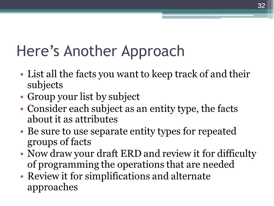 Here's Another Approach List all the facts you want to keep track of and their subjects Group your list by subject Consider each subject as an entity type, the facts about it as attributes Be sure to use separate entity types for repeated groups of facts Now draw your draft ERD and review it for difficulty of programming the operations that are needed Review it for simplifications and alternate approaches 32
