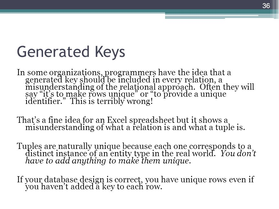Generated Keys In some organizations, programmers have the idea that a generated key should be included in every relation, a misunderstanding of the r