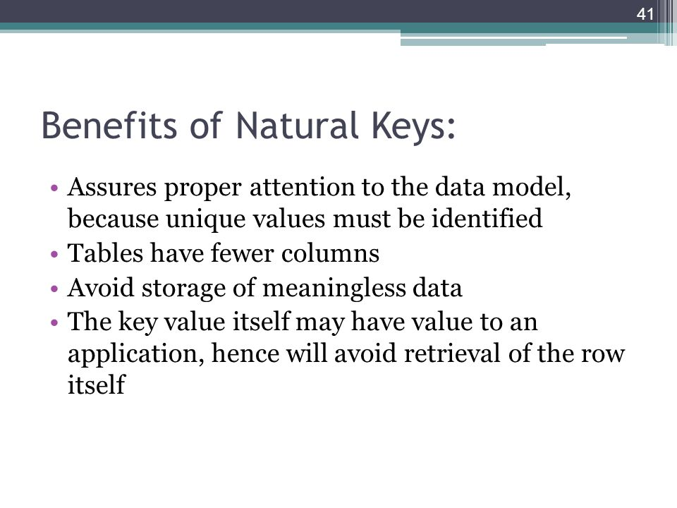 Benefits of Natural Keys: Assures proper attention to the data model, because unique values must be identified Tables have fewer columns Avoid storage