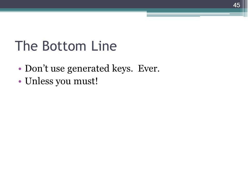 The Bottom Line Don't use generated keys. Ever. Unless you must! 45