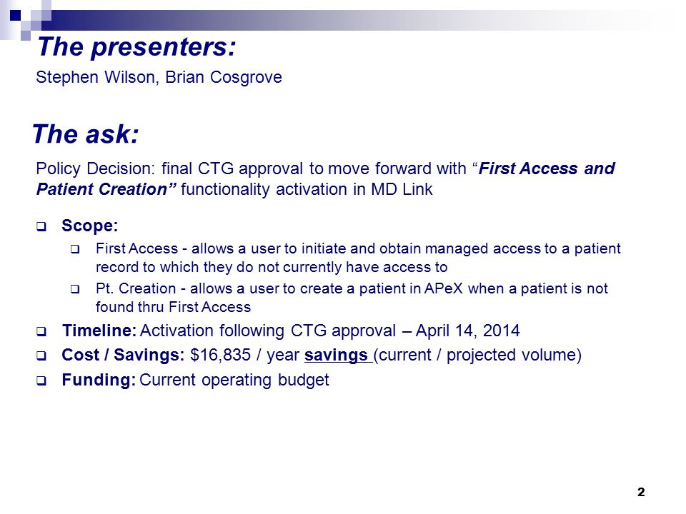 2 The presenters: The ask: Stephen Wilson, Brian Cosgrove Policy Decision: final CTG approval to move forward with First Access and Patient Creation functionality activation in MD Link  Scope:  First Access - allows a user to initiate and obtain managed access to a patient record to which they do not currently have access to  Pt.