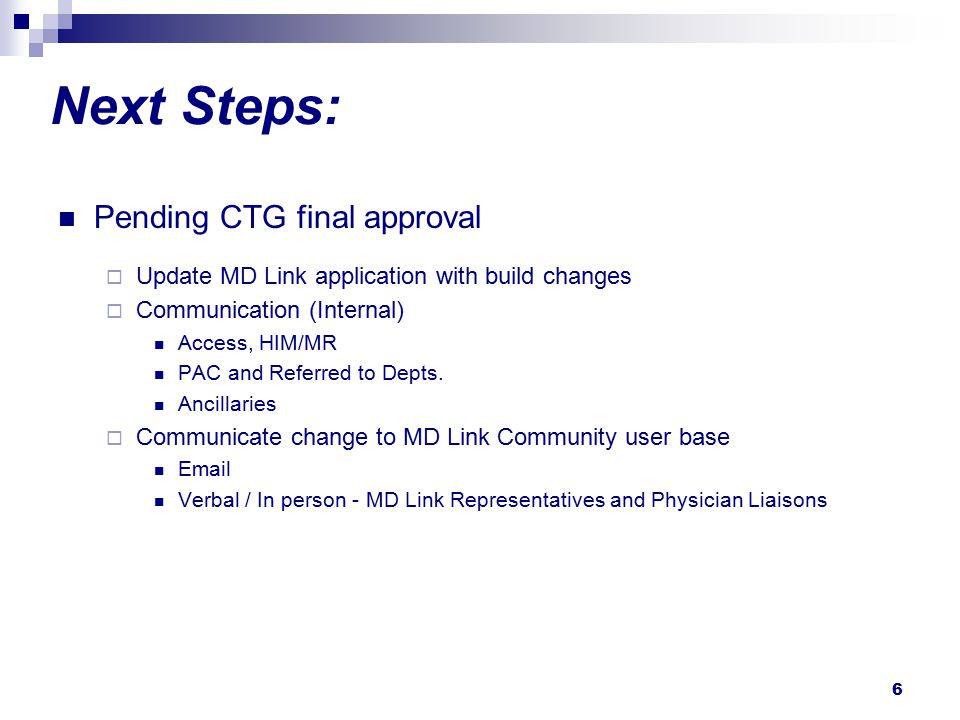 6 Next Steps: Pending CTG final approval  Update MD Link application with build changes  Communication (Internal) Access, HIM/MR PAC and Referred to Depts.