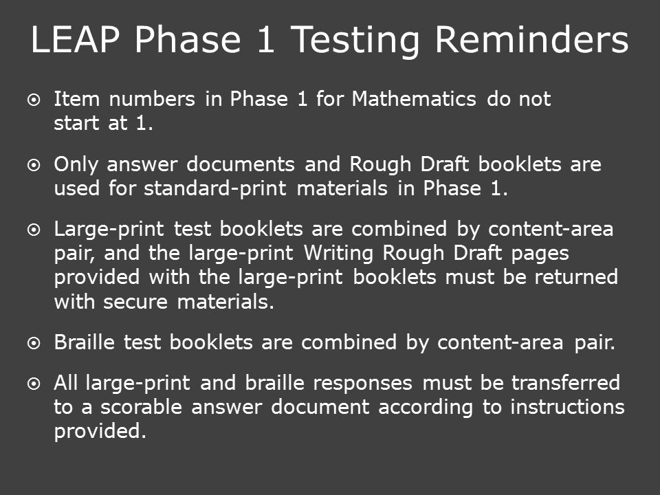 LEAP Phase 1 Testing Reminders  Item numbers in Phase 1 for Mathematics do not start at 1.  Only answer documents and Rough Draft booklets are used