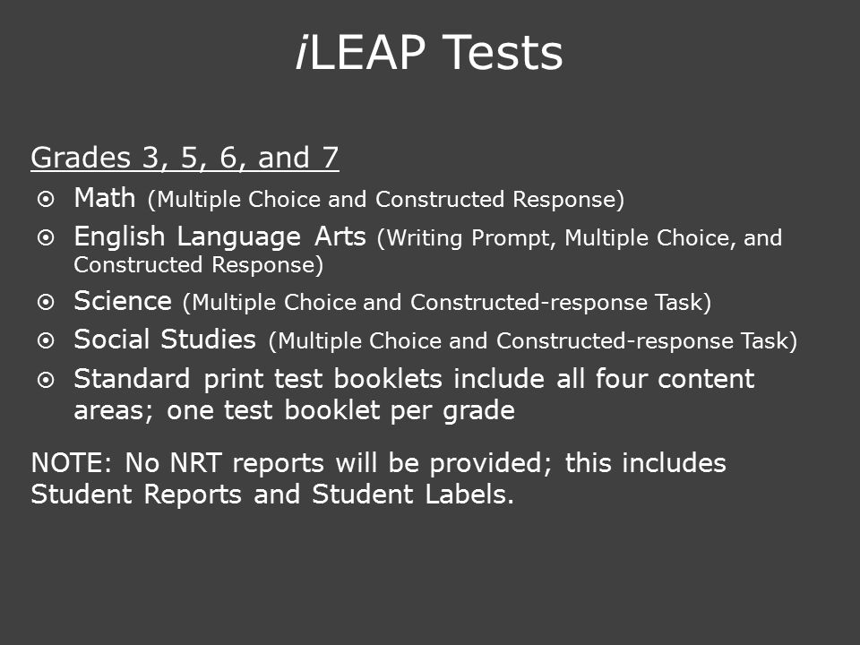 iLEAP Tests Grades 3, 5, 6, and 7  Math (Multiple Choice and Constructed Response)  English Language Arts (Writing Prompt, Multiple Choice, and Cons