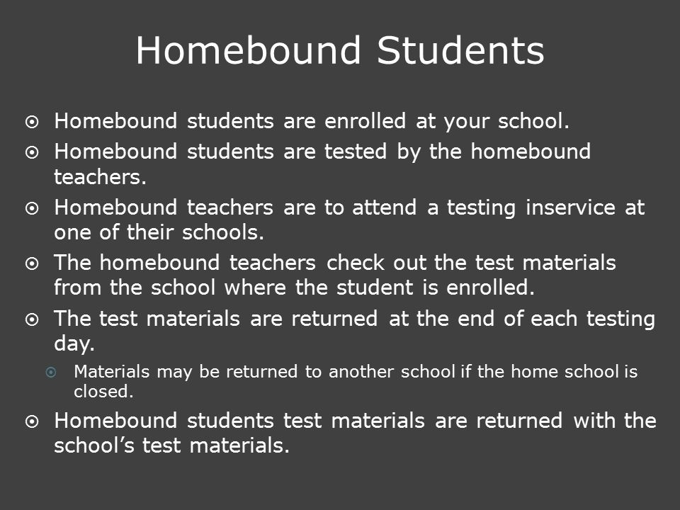Homebound Students  Homebound students are enrolled at your school.  Homebound students are tested by the homebound teachers.  Homebound teachers a