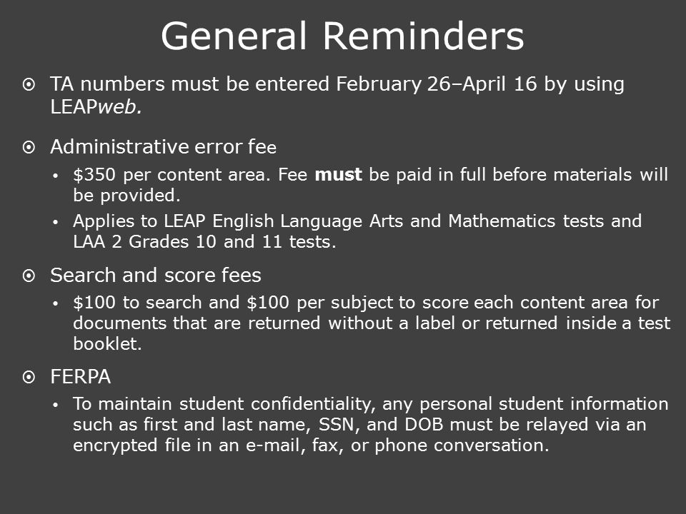 General Reminders  TA numbers must be entered February 26–April 16 by using LEAPweb.  Administrative error fe e  $350 per content area. Fee must be