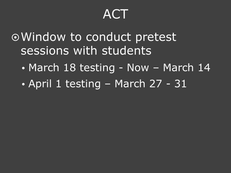 ACT  Window to conduct pretest sessions with students  March 18 testing - Now – March 14  April 1 testing – March 27 - 31