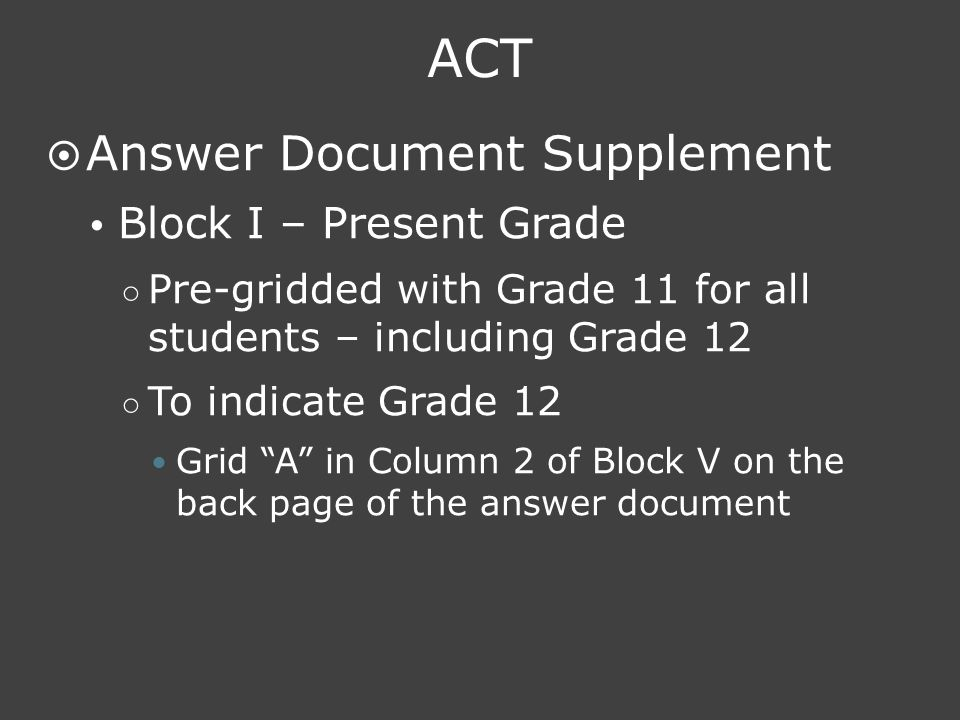 ACT  Answer Document Supplement  Block I – Present Grade ○ Pre-gridded with Grade 11 for all students – including Grade 12 ○ To indicate Grade 12 Gr