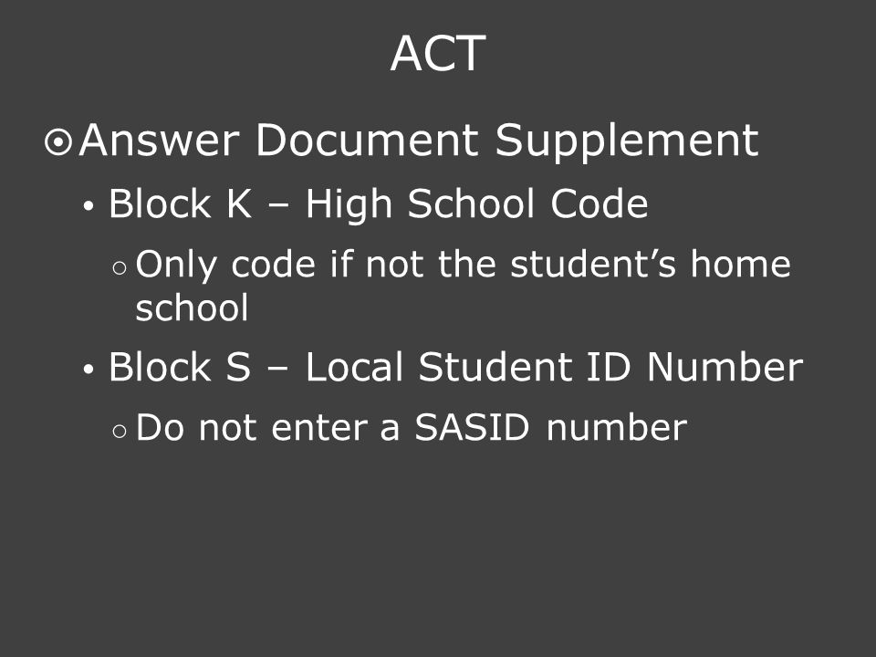 ACT  Answer Document Supplement  Block K – High School Code ○ Only code if not the student's home school  Block S – Local Student ID Number ○ Do no