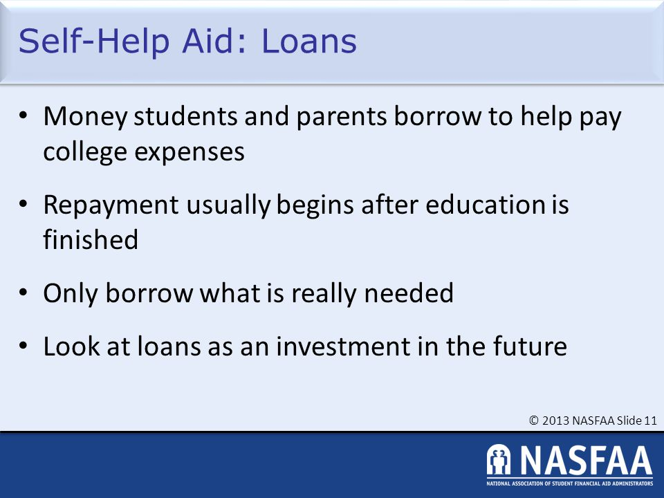 © 2013 NASFAA Slide 11 Self-Help Aid: Loans Money students and parents borrow to help pay college expenses Repayment usually begins after education is