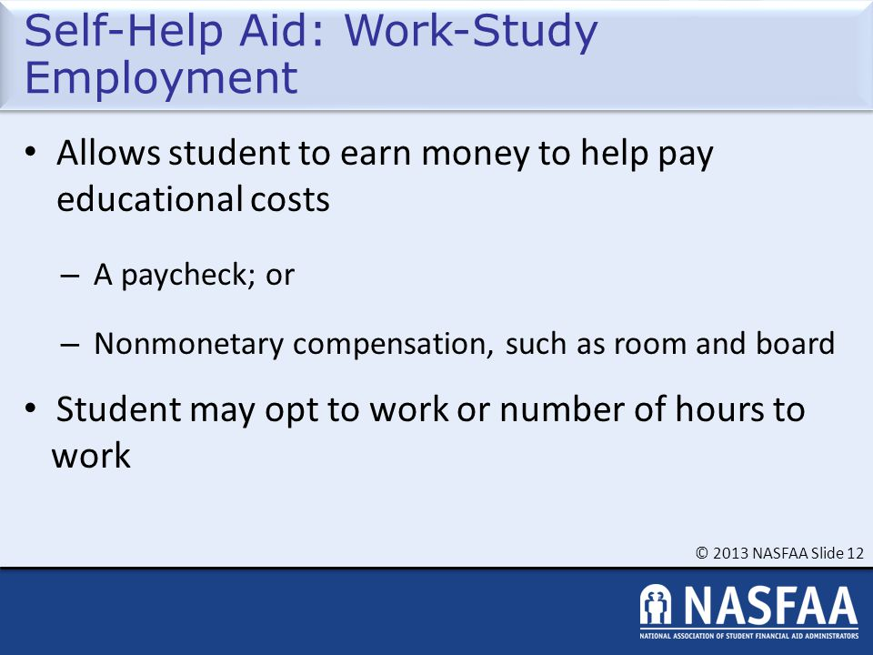 © 2013 NASFAA Slide 12 Self-Help Aid: Work-Study Employment Allows student to earn money to help pay educational costs – A paycheck; or – Nonmonetary