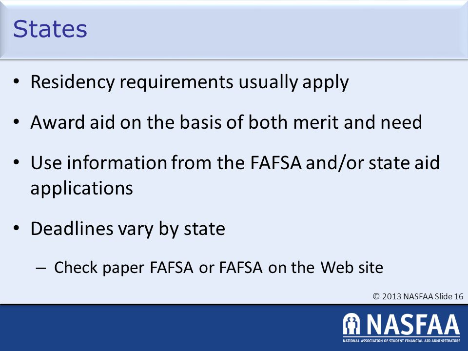 © 2013 NASFAA Slide 16 States Residency requirements usually apply Award aid on the basis of both merit and need Use information from the FAFSA and/or