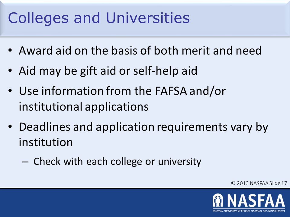 © 2013 NASFAA Slide 17 Colleges and Universities Award aid on the basis of both merit and need Aid may be gift aid or self-help aid Use information fr