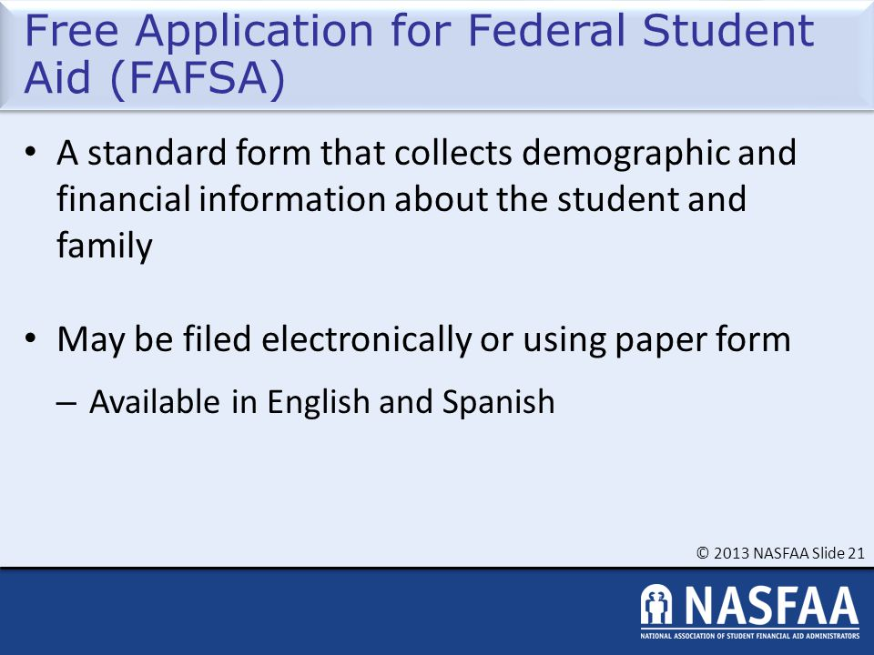 © 2013 NASFAA Slide 21 Free Application for Federal Student Aid (FAFSA) A standard form that collects demographic and financial information about the