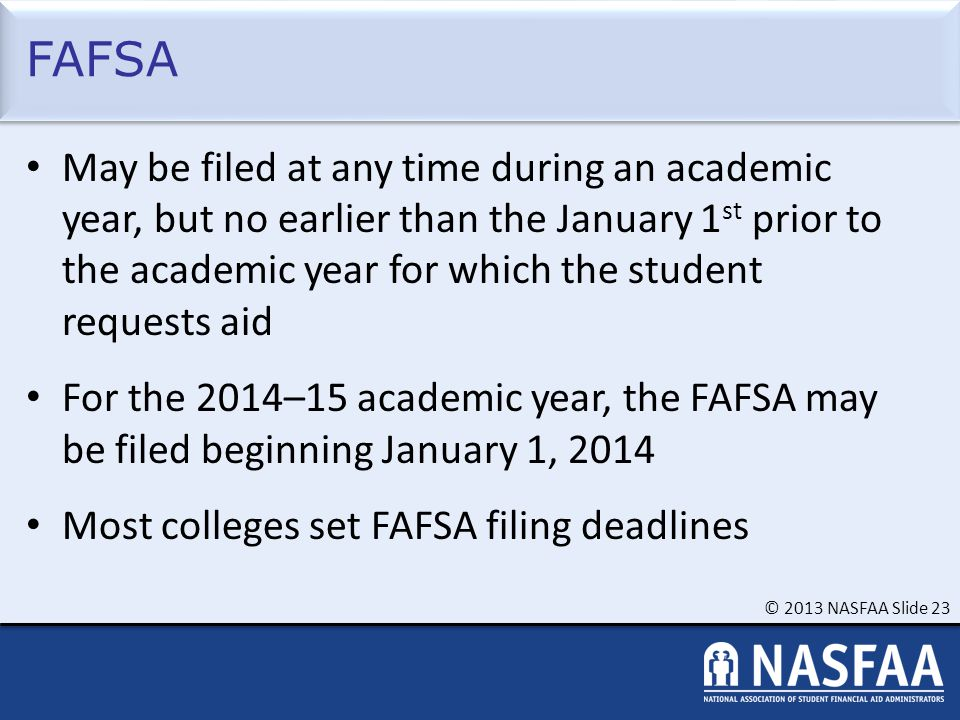 © 2013 NASFAA Slide 23 FAFSA May be filed at any time during an academic year, but no earlier than the January 1 st prior to the academic year for whi