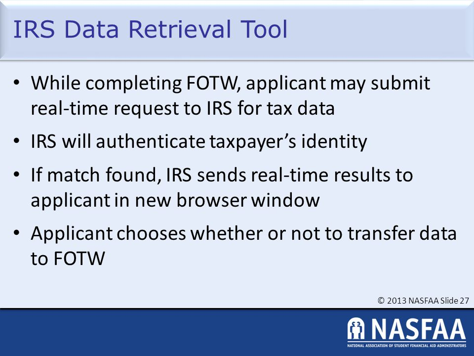 © 2013 NASFAA Slide 27 IRS Data Retrieval Tool While completing FOTW, applicant may submit real-time request to IRS for tax data IRS will authenticate