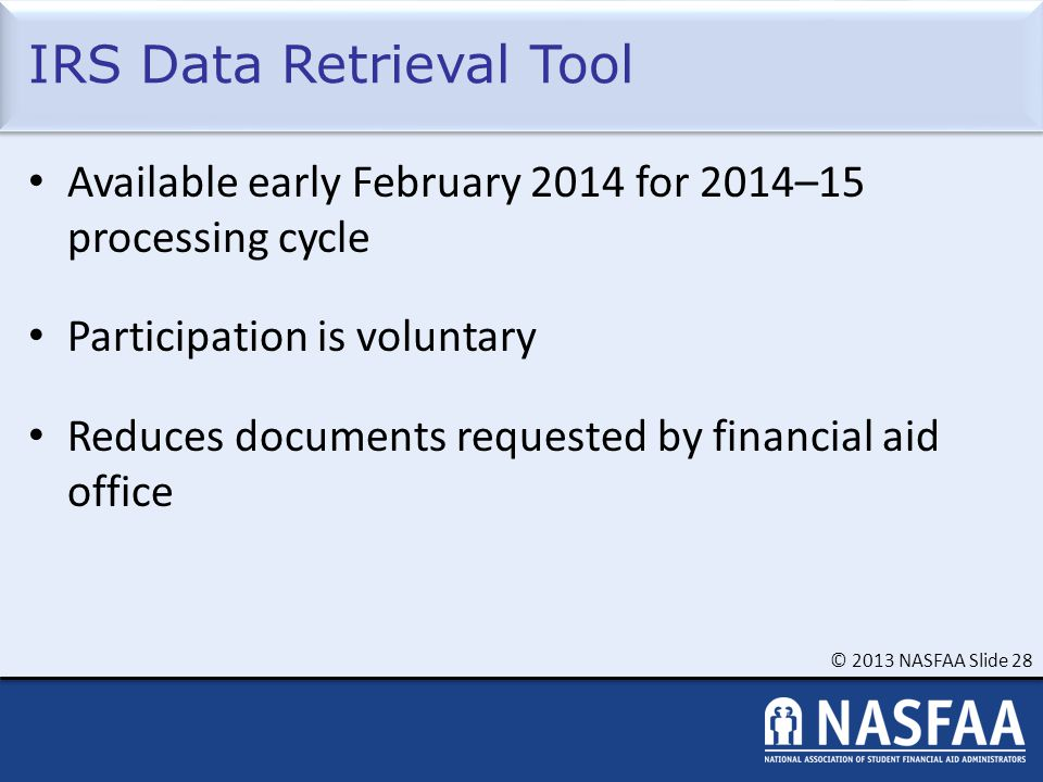 © 2013 NASFAA Slide 28 IRS Data Retrieval Tool Available early February 2014 for 2014–15 processing cycle Participation is voluntary Reduces documents