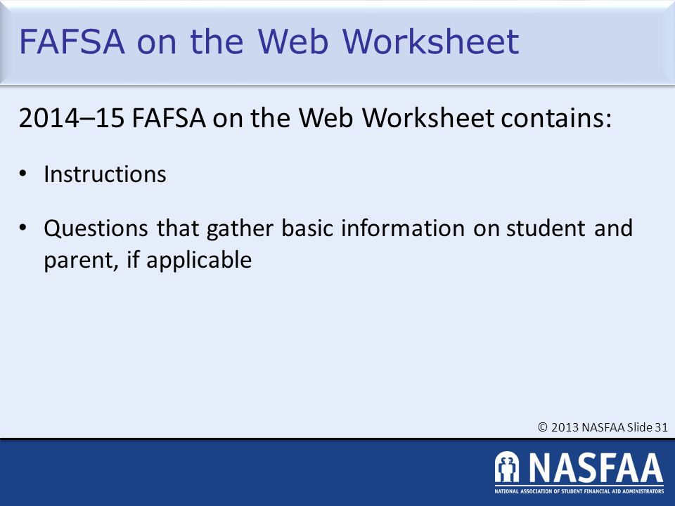 © 2013 NASFAA Slide 31 FAFSA on the Web Worksheet 2014–15 FAFSA on the Web Worksheet contains: Instructions Questions that gather basic information on