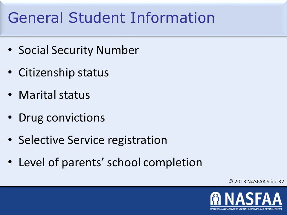 © 2013 NASFAA Slide 32 General Student Information Social Security Number Citizenship status Marital status Drug convictions Selective Service registration Level of parents' school completion
