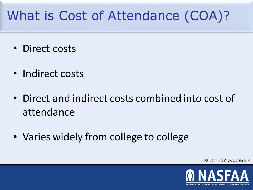 © 2013 NASFAA Slide 4 What is Cost of Attendance (COA)? Direct costs Indirect costs Direct and indirect costs combined into cost of attendance Varies