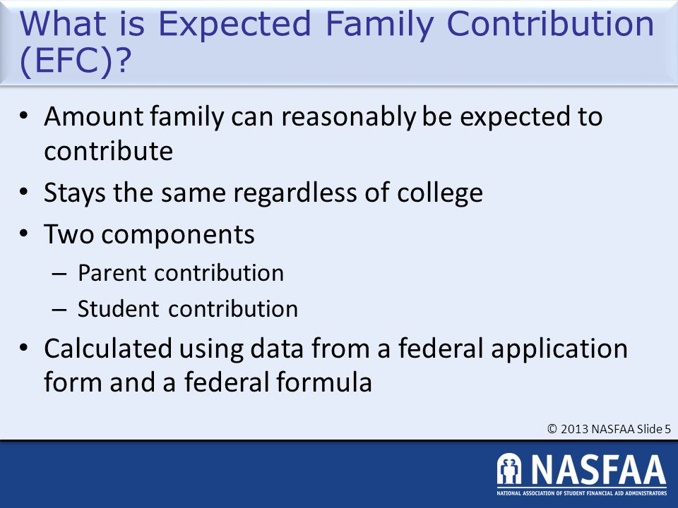 © 2013 NASFAA Slide 5 What is Expected Family Contribution (EFC)? Amount family can reasonably be expected to contribute Stays the same regardless of