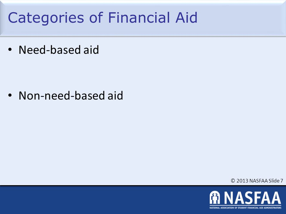 © 2013 NASFAA Slide 7 Categories of Financial Aid Need-based aid Non-need-based aid