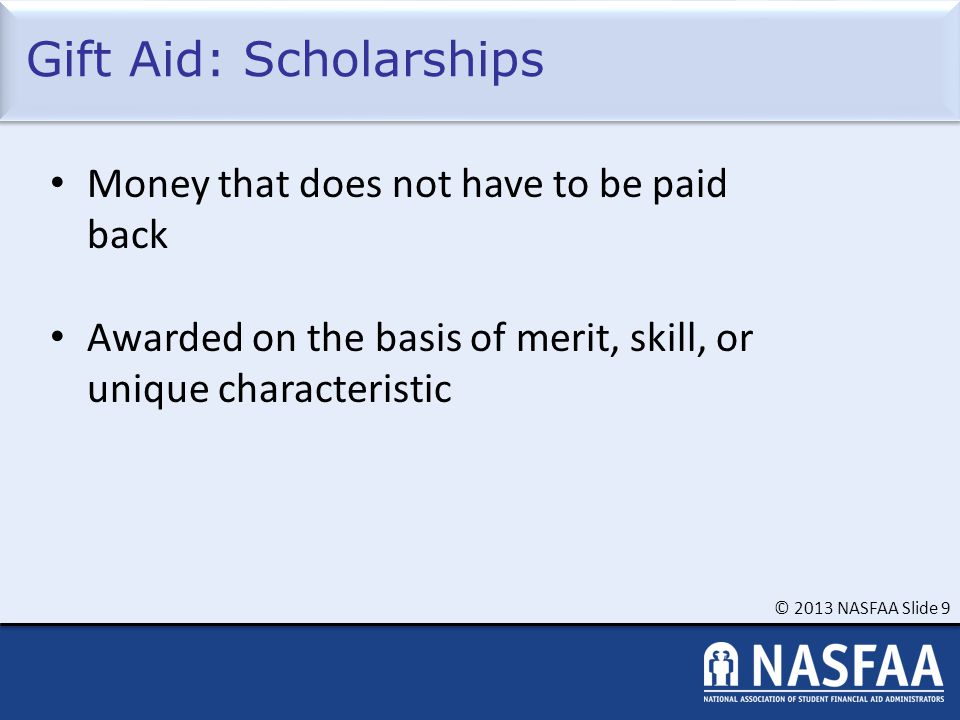 © 2013 NASFAA Slide 9 Gift Aid: Scholarships Money that does not have to be paid back Awarded on the basis of merit, skill, or unique characteristic