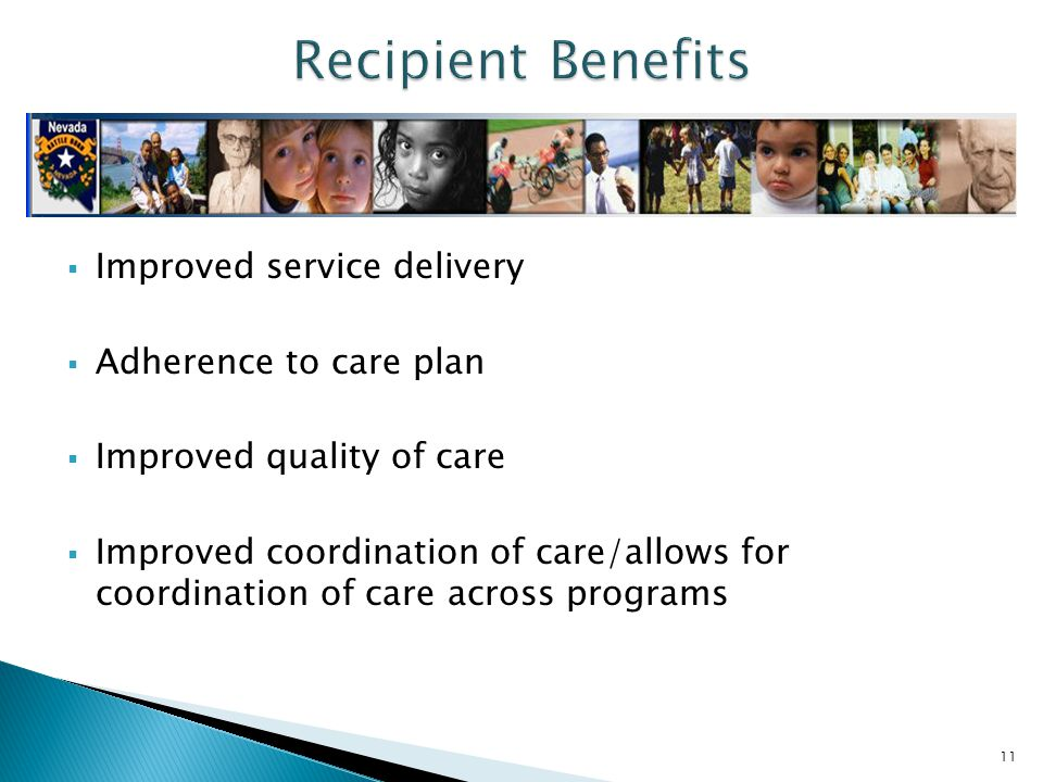  Improved service delivery  Adherence to care plan  Improved quality of care  Improved coordination of care/allows for coordination of care across programs 11