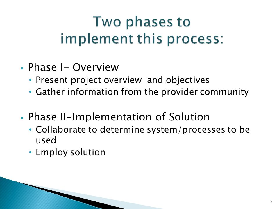  Phase I- Overview Present project overview and objectives Gather information from the provider community  Phase II-Implementation of Solution Collaborate to determine system/processes to be used Employ solution 2