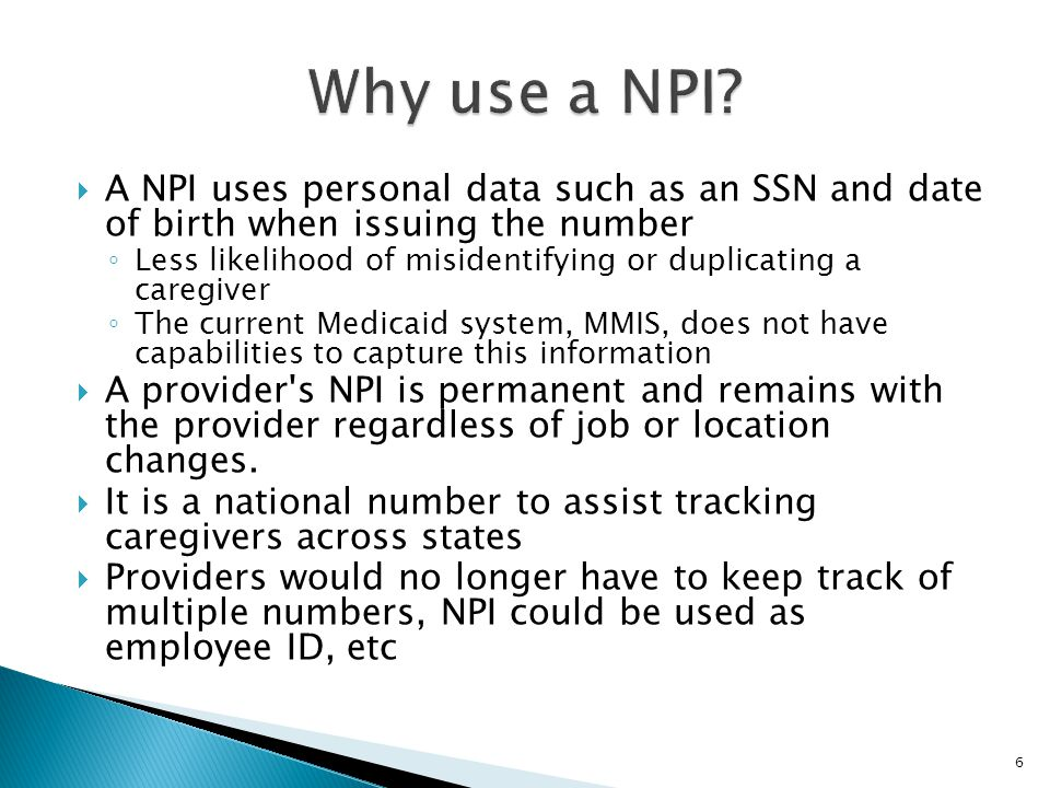  A NPI uses personal data such as an SSN and date of birth when issuing the number ◦ Less likelihood of misidentifying or duplicating a caregiver ◦ The current Medicaid system, MMIS, does not have capabilities to capture this information  A provider s NPI is permanent and remains with the provider regardless of job or location changes.