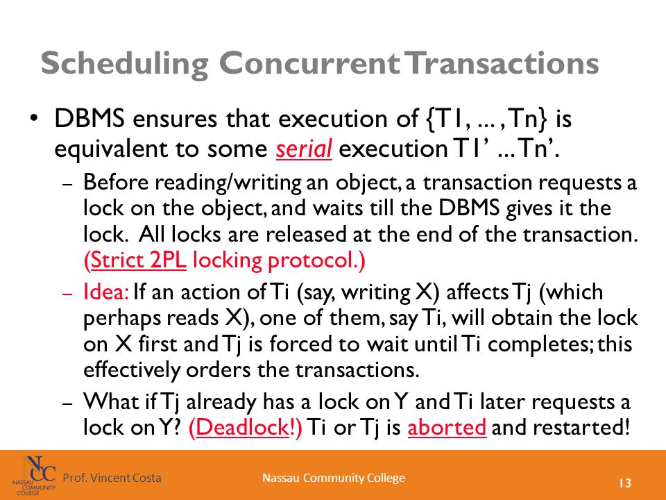 13 Nassau Community CollegeProf. Vincent Costa Scheduling Concurrent Transactions DBMS ensures that execution of {T1,..., Tn} is equivalent to some se