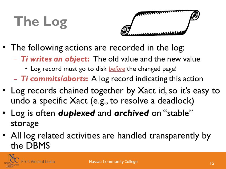 15 Nassau Community CollegeProf. Vincent Costa The Log The following actions are recorded in the log: – Ti writes an object: The old value and the new