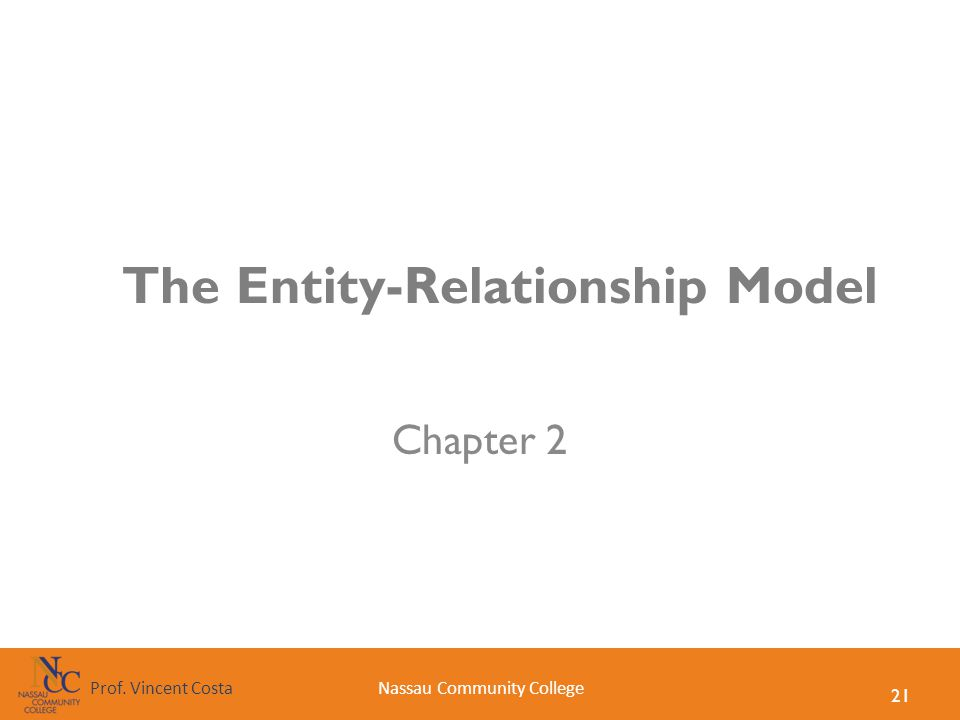 21 Nassau Community CollegeProf. Vincent Costa The Entity-Relationship Model Chapter 2