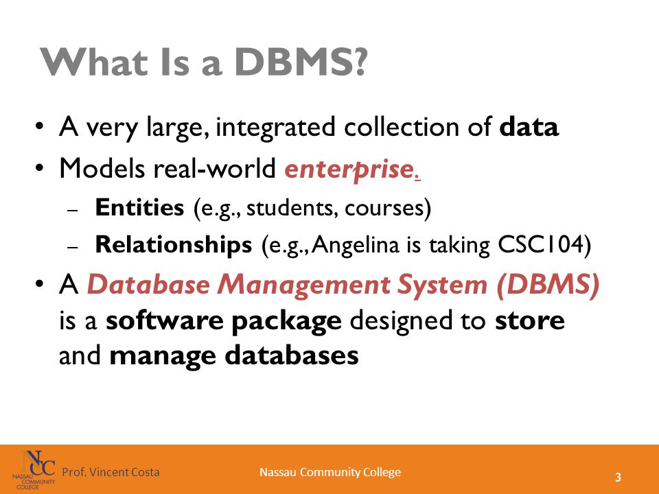 3 Nassau Community CollegeProf. Vincent Costa What Is a DBMS? A very large, integrated collection of data Models real-world enterprise. – Entities (e.