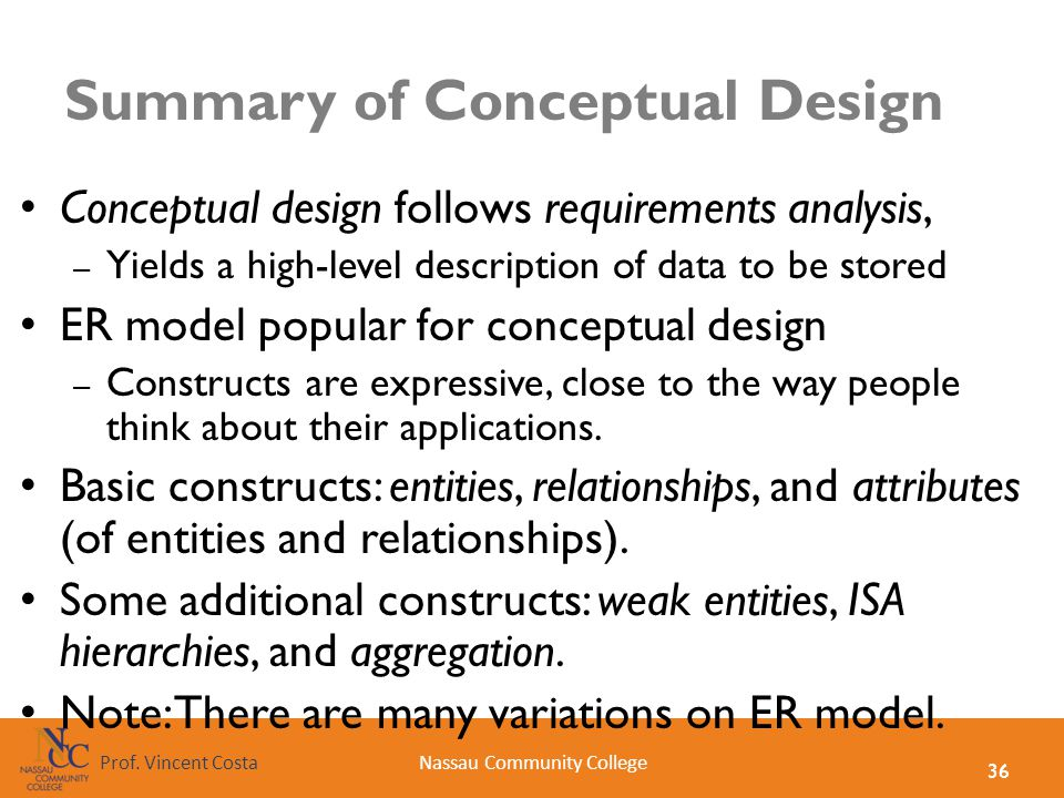 36 Nassau Community CollegeProf. Vincent Costa Summary of Conceptual Design Conceptual design follows requirements analysis, – Yields a high-level des