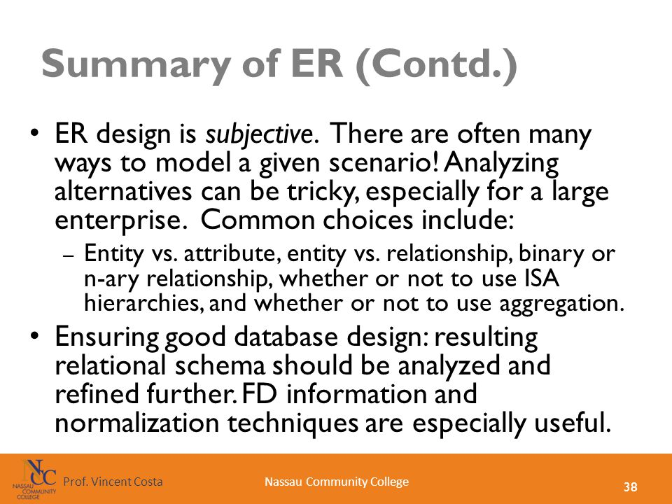 38 Nassau Community CollegeProf. Vincent Costa Summary of ER (Contd.) ER design is subjective. There are often many ways to model a given scenario! An