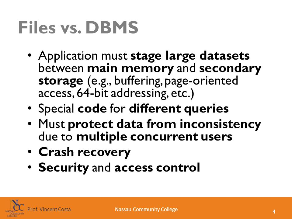 4 Nassau Community CollegeProf. Vincent Costa Files vs. DBMS Application must stage large datasets between main memory and secondary storage (e.g., bu