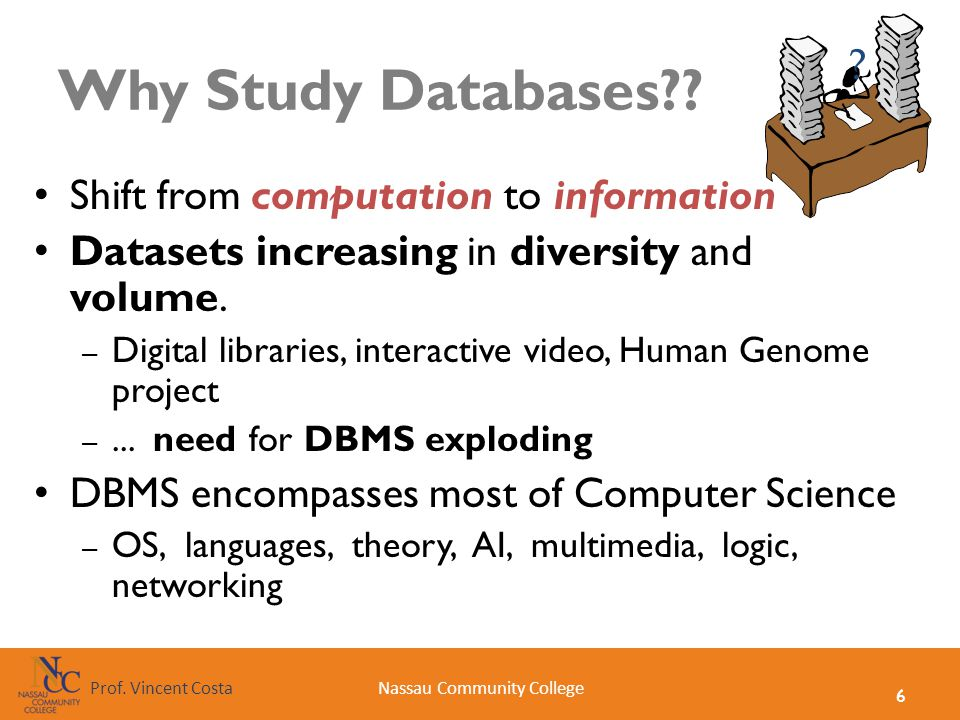 6 Nassau Community CollegeProf. Vincent Costa Why Study Databases?? Shift from computation to information Datasets increasing in diversity and volume.