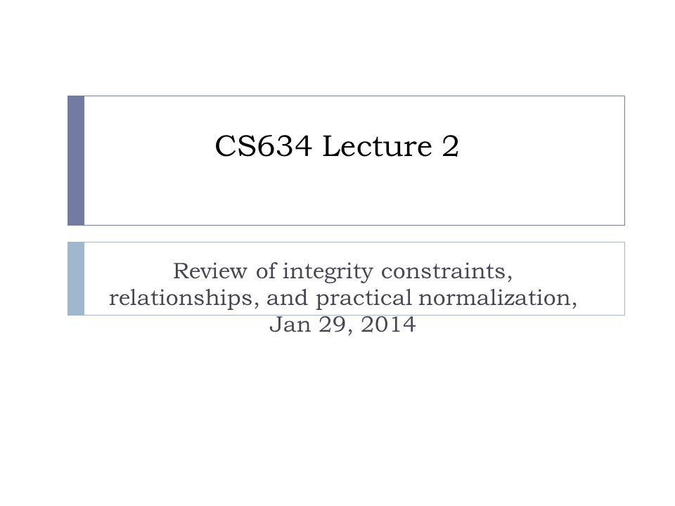 CS634 Lecture 2 Review of integrity constraints, relationships, and practical normalization, Jan 29, 2014
