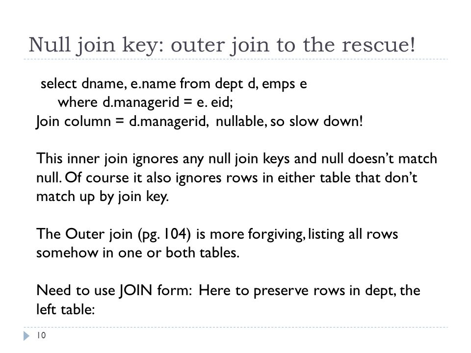 Null join key: outer join to the rescue! 10 select dname, e.name from dept d, emps e where d.managerid = e. eid; Join column = d.managerid, nullable,