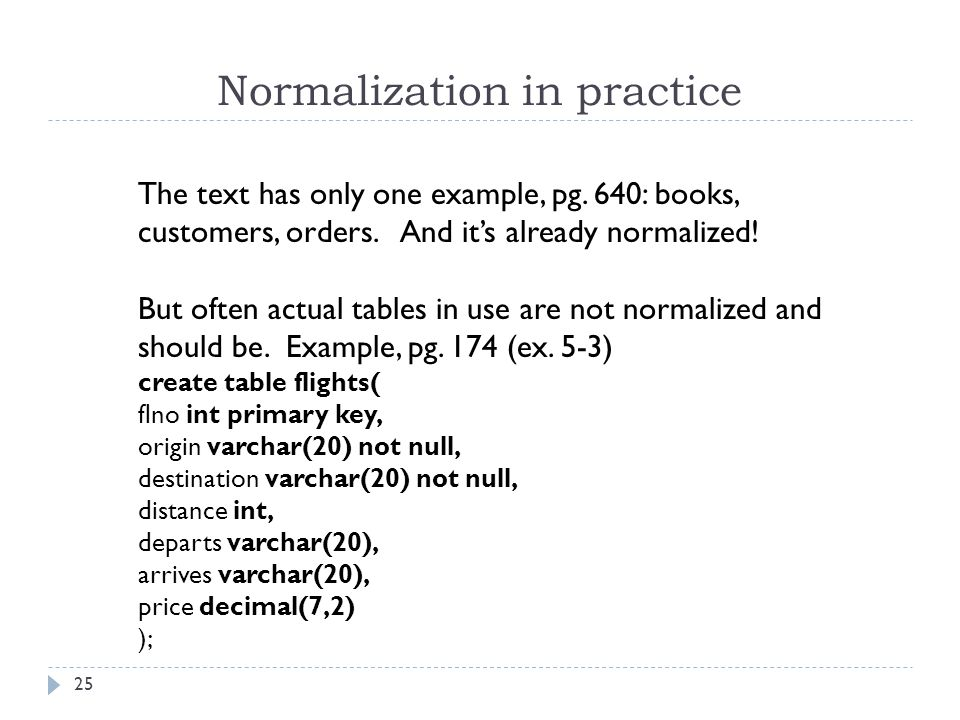 Normalization in practice 25 The text has only one example, pg. 640: books, customers, orders. And it's already normalized! But often actual tables in