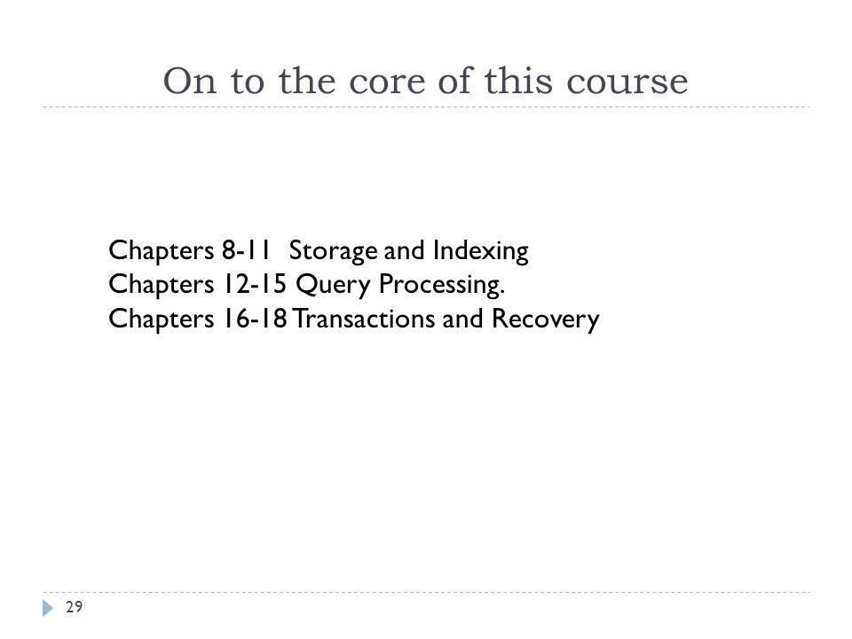 On to the core of this course 29 Chapters 8-11 Storage and Indexing Chapters 12-15 Query Processing. Chapters 16-18 Transactions and Recovery