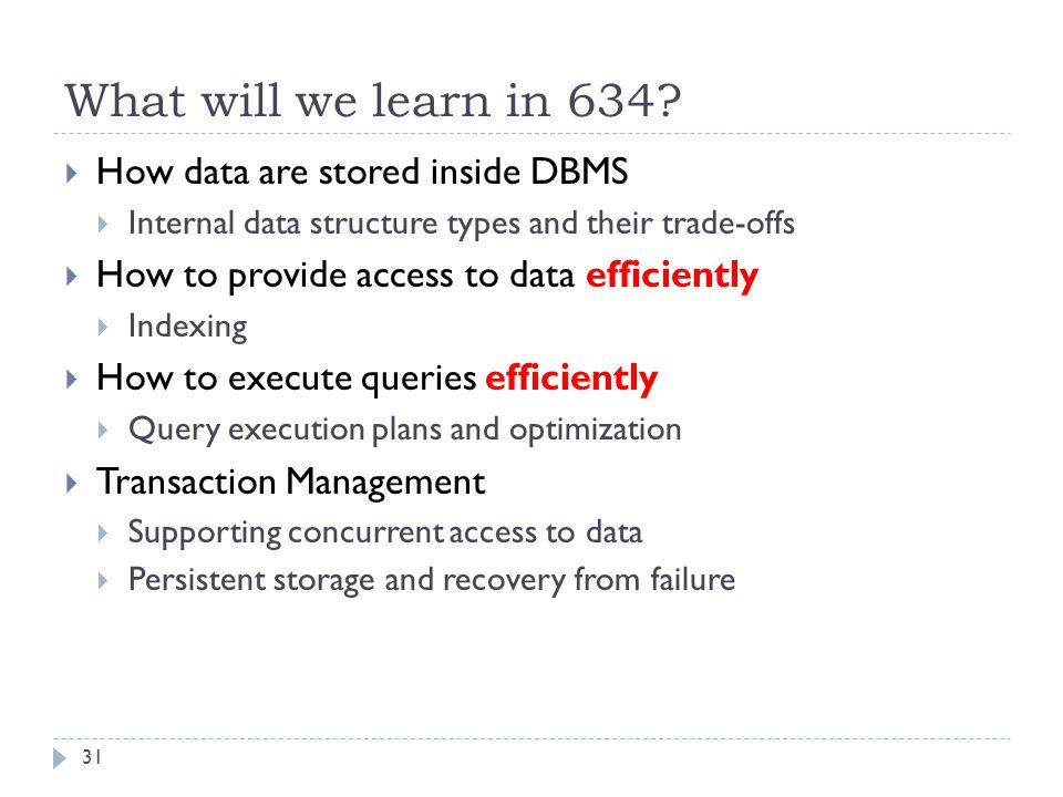 What will we learn in 634?  How data are stored inside DBMS  Internal data structure types and their trade-offs  How to provide access to data effi
