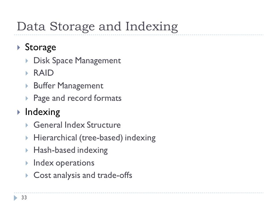 Data Storage and Indexing  Storage  Disk Space Management  RAID  Buffer Management  Page and record formats  Indexing  General Index Structure  Hierarchical (tree-based) indexing  Hash-based indexing  Index operations  Cost analysis and trade-offs 33