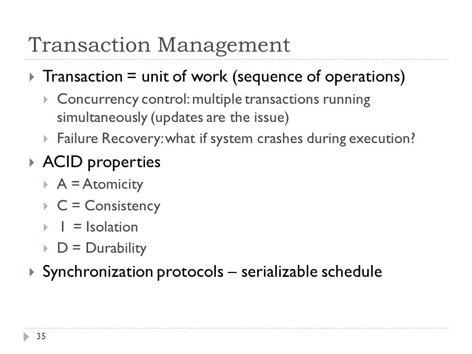 Transaction Management  Transaction = unit of work (sequence of operations)  Concurrency control: multiple transactions running simultaneously (updates are the issue)  Failure Recovery: what if system crashes during execution.