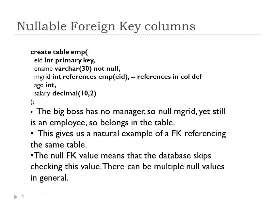Nullable Foreign Key columns 4 create table emp( eid int primary key, ename varchar(30) not null, mgrid int references emp(eid), -- references in col def age int, salary decimal(10,2) ); The big boss has no manager, so null mgrid, yet still is an employee, so belongs in the table.